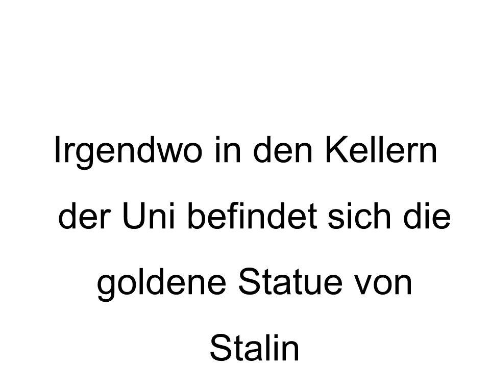 Irgendwo in den Kellern der Uni befindet sich die goldene Statue von Stalin