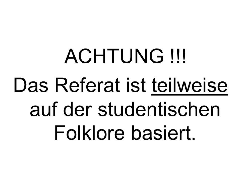 ACHTUNG !!! Das Referat ist teilweise auf der studentischen Folklore basiert.