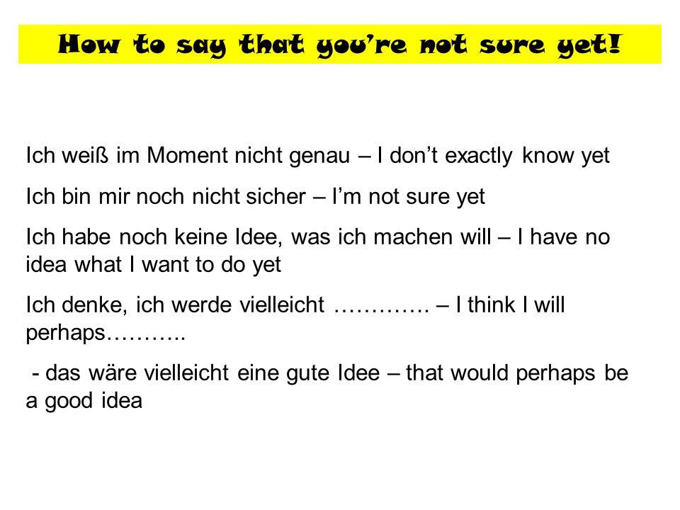 How to say that youre not sure yet! Ich weiß im Moment nicht genau – I dont exactly know yet Ich bin mir noch nicht sicher – Im not sure yet Ich habe