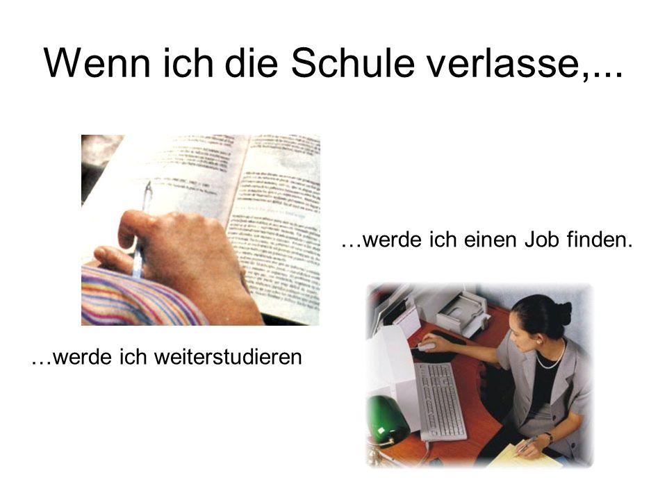 Wenn ich die Schule verlasse,... …werde ich weiterstudieren …werde ich einen Job finden.