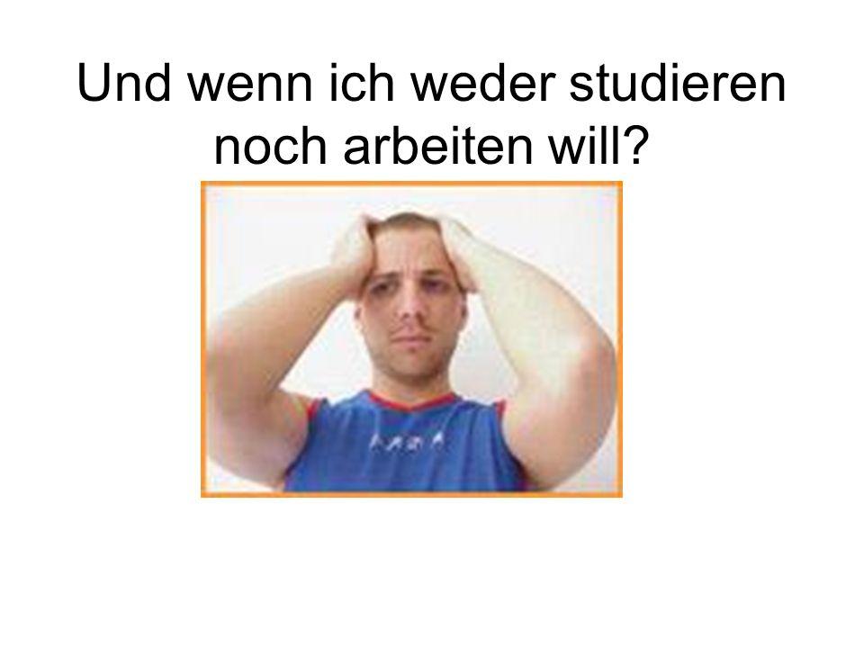 Und wenn ich weder studieren noch arbeiten will?