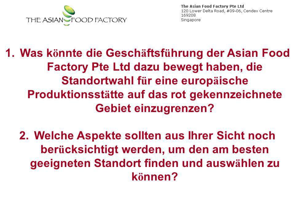 1.Was k ö nnte die Gesch ä ftsf ü hrung der Asian Food Factory Pte Ltd dazu bewegt haben, die Standortwahl f ü r eine europ ä ische Produktionsst ä tte auf das rot gekennzeichnete Gebiet einzugrenzen.