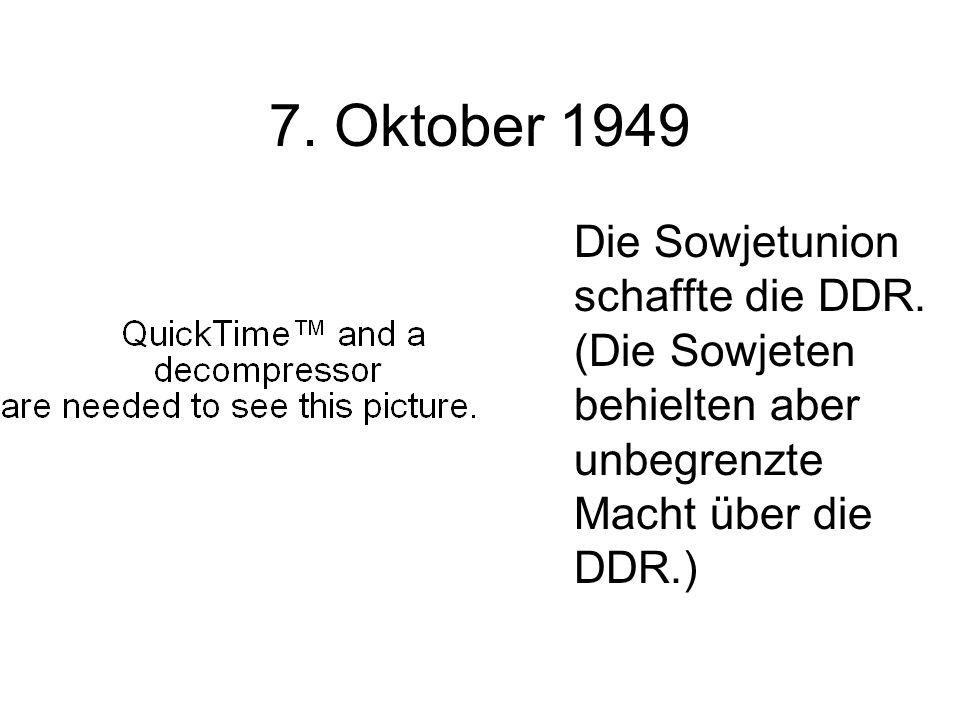 7. Oktober 1949 Die Sowjetunion schaffte die DDR. (Die Sowjeten behielten aber unbegrenzte Macht über die DDR.)