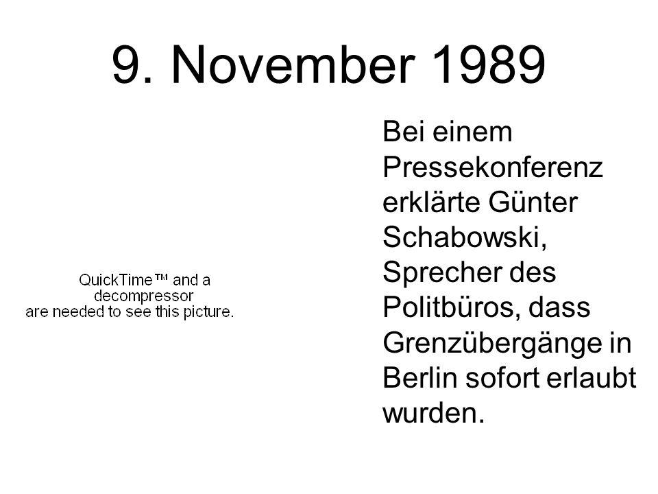 9. November 1989 Bei einem Pressekonferenz erklärte Günter Schabowski, Sprecher des Politbüros, dass Grenzübergänge in Berlin sofort erlaubt wurden.