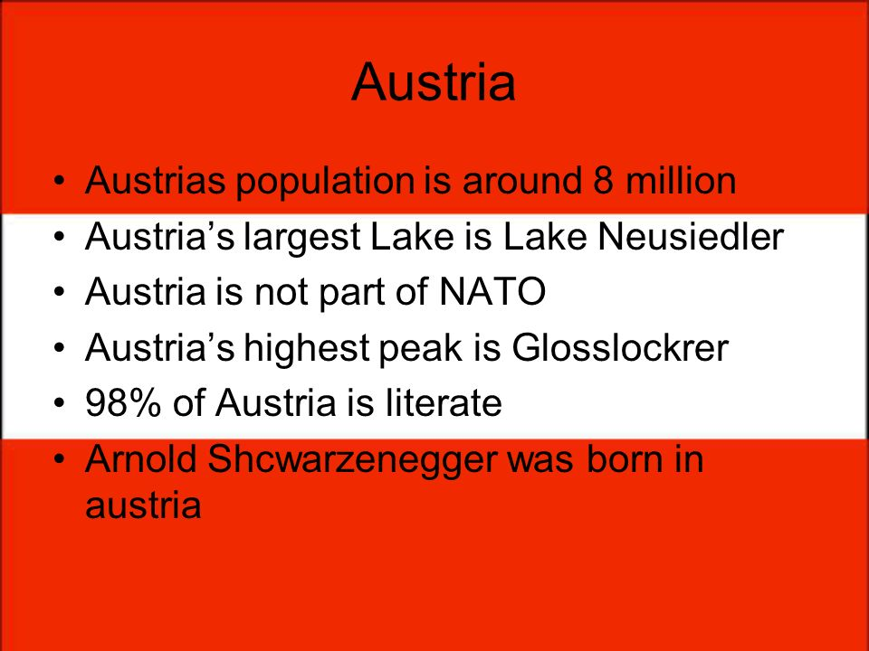 Austria Austrias population is around 8 million Austrias largest Lake is Lake Neusiedler Austria is not part of NATO Austrias highest peak is Glossloc