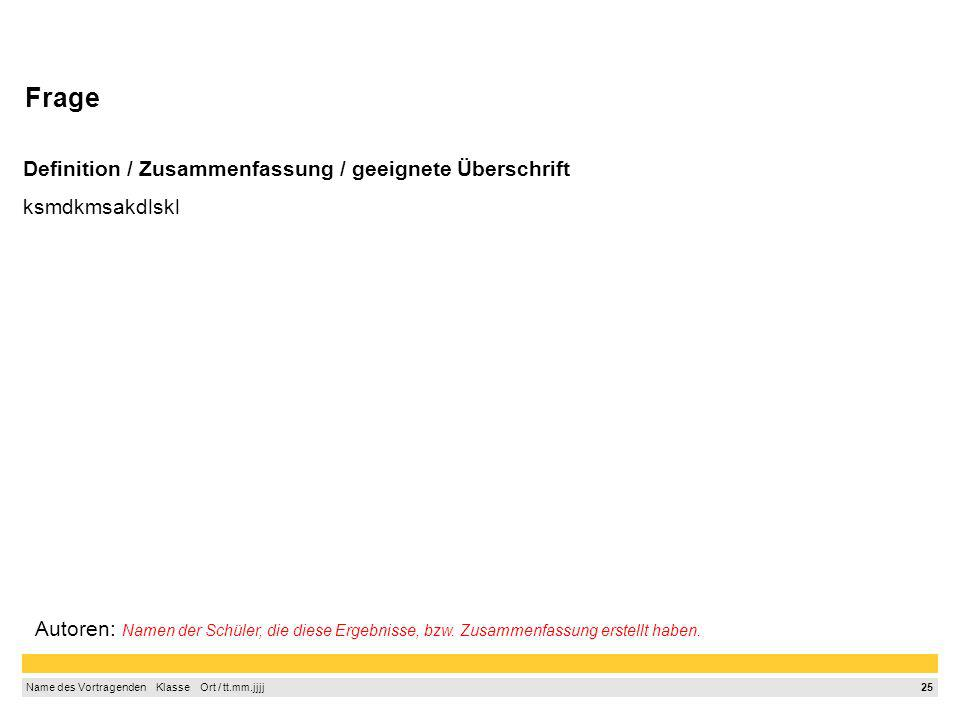 24 Name des Vortragenden Klasse Ort / tt.mm.jjjj Frage Definition / Zusammenfassung / geeignete Überschrift ksmdkmsakdlskl Autoren: Namen der Schüler,
