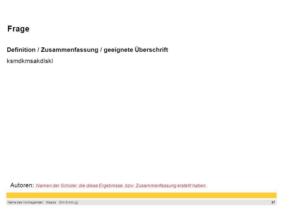 26 Name des Vortragenden Klasse Ort / tt.mm.jjjj Frage Definition / Zusammenfassung / geeignete Überschrift ksmdkmsakdlskl Autoren: Namen der Schüler,