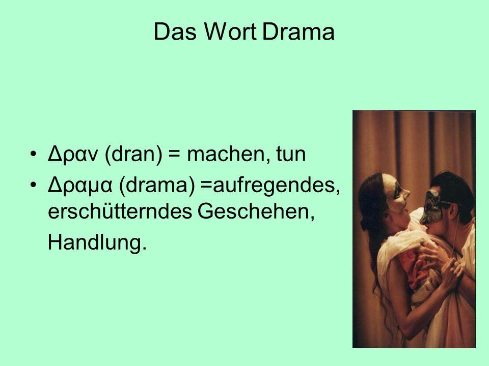 Das Wort Drama Δραν (dran) = machen, tun Δραμα (drama) =aufregendes, erschütterndes Geschehen, Handlung.