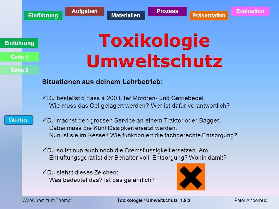 Einführung Aufgaben Materialien Prozess Präsentation Evaluation WebQuest zum Thema:Toxikologie / Umweltschutz 1.8.2Peter Anderhub Einführung Situation