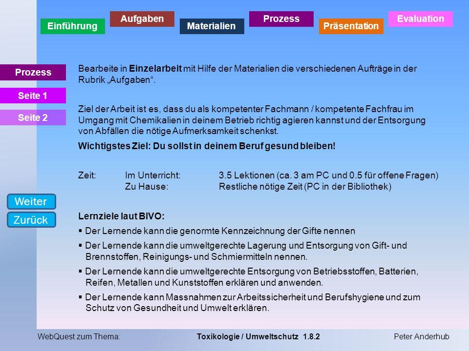 Einführung Aufgaben Materialien Prozess Präsentation Evaluation WebQuest zum Thema:Toxikologie / Umweltschutz 1.8.2Peter Anderhub Prozess Bearbeite in