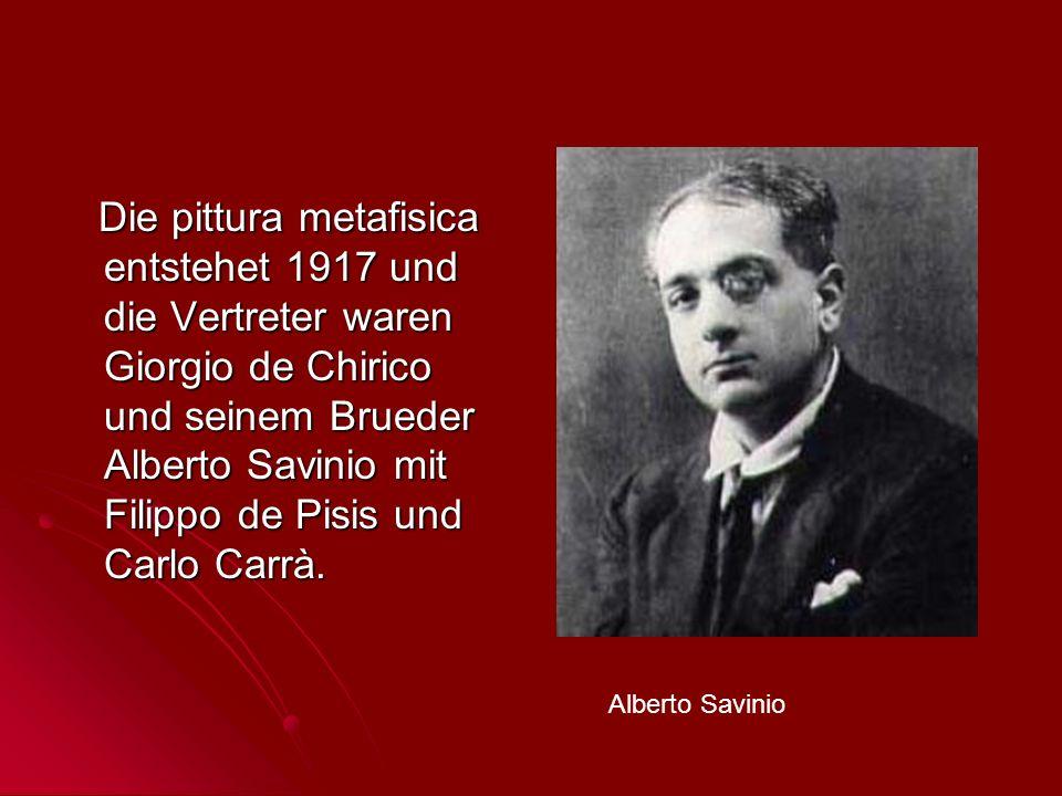 Die pittura metafisica entstehet 1917 und die Vertreter waren Giorgio de Chirico und seinem Brueder Alberto Savinio mit Filippo de Pisis und Carlo Car