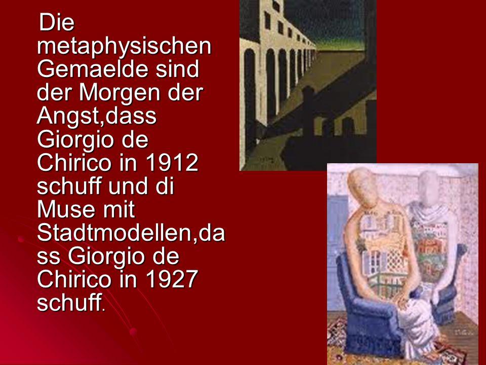 Die metaphysischen Gemaelde sind der Morgen der Angst,dass Giorgio de Chirico in 1912 schuff und di Muse mit Stadtmodellen,da ss Giorgio de Chirico in