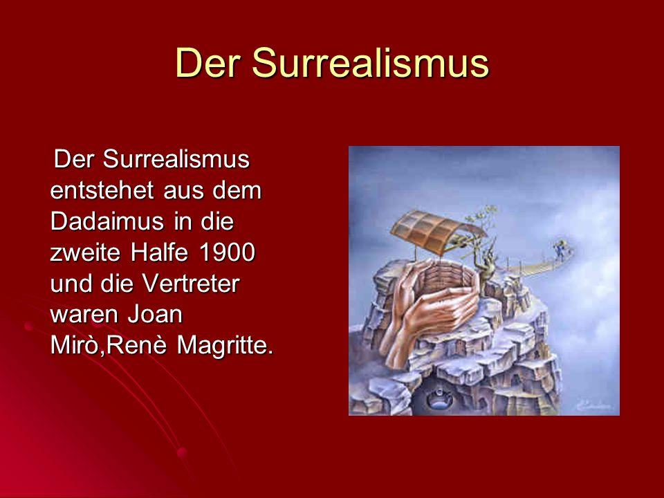 Der Surrealismus entstehet aus dem Dadaimus in die zweite Halfe 1900 und die Vertreter waren Joan Mirò,Renè Magritte. Der Surrealismus entstehet aus d