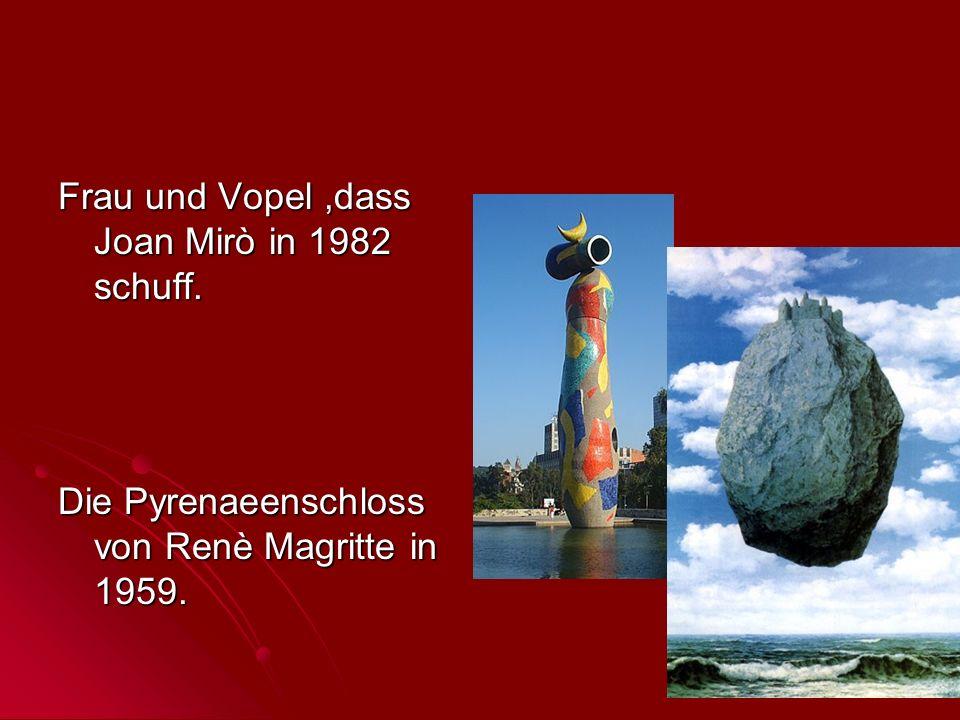 Frau und Vopel,dass Joan Mirò in 1982 schuff. Die Pyrenaeenschloss von Renè Magritte in 1959.