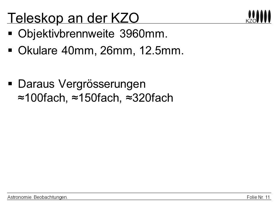 Folie Nr. 11 Astronomie. Beobachtungen. Teleskop an der KZO Objektivbrennweite 3960mm. Okulare 40mm, 26mm, 12.5mm. Daraus Vergrösserungen 100fach, 150