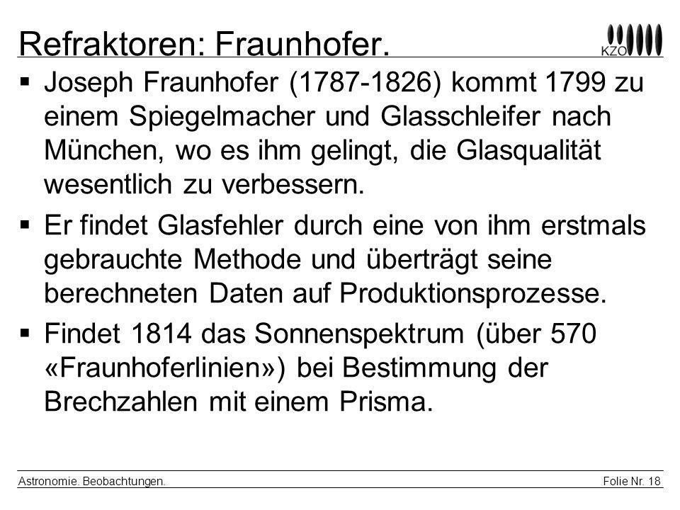 Folie Nr. 18 Astronomie. Beobachtungen. Refraktoren: Fraunhofer. Joseph Fraunhofer (1787-1826) kommt 1799 zu einem Spiegelmacher und Glasschleifer nac