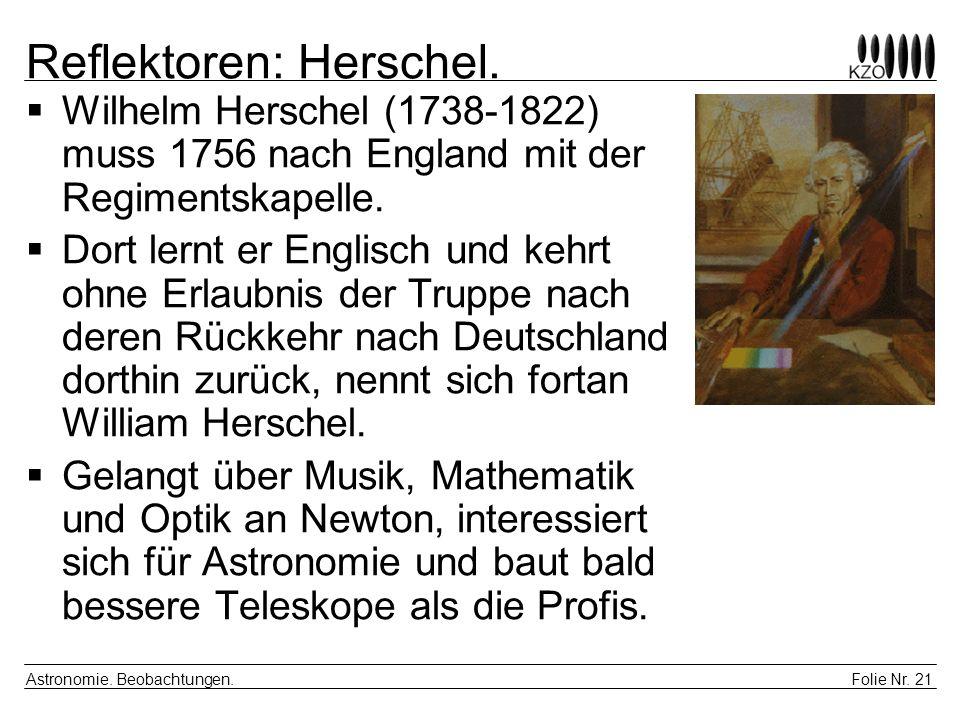 Folie Nr. 21 Astronomie. Beobachtungen. Reflektoren: Herschel. Wilhelm Herschel (1738-1822) muss 1756 nach England mit der Regimentskapelle. Dort lern