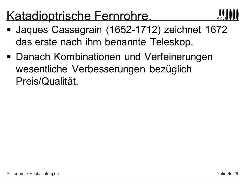 Folie Nr. 26 Astronomie. Beobachtungen. Katadioptrische Fernrohre. Jaques Cassegrain (1652-1712) zeichnet 1672 das erste nach ihm benannte Teleskop. D
