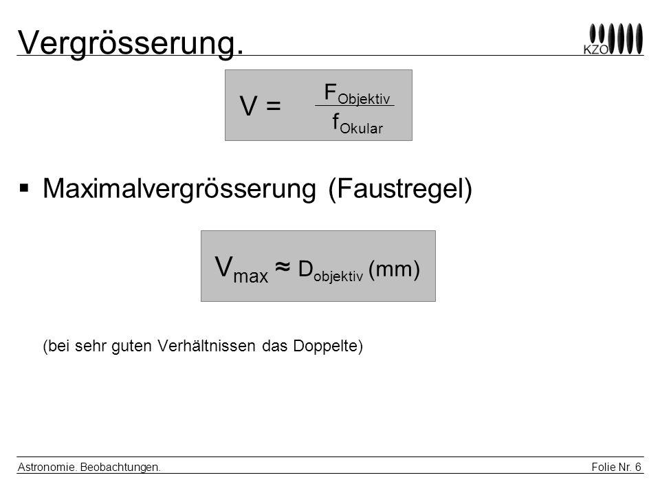 Folie Nr. 6 Astronomie. Beobachtungen. Vergrösserung. Maximalvergrösserung (Faustregel) (bei sehr guten Verhältnissen das Doppelte) V = F Objektiv f O