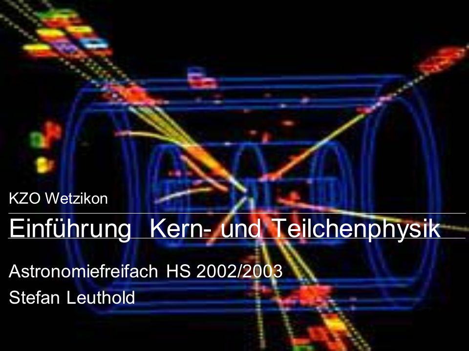 KZO Wetzikon Einführung Kern- und Teilchenphysik Astronomiefreifach HS 2002/2003 Stefan Leuthold