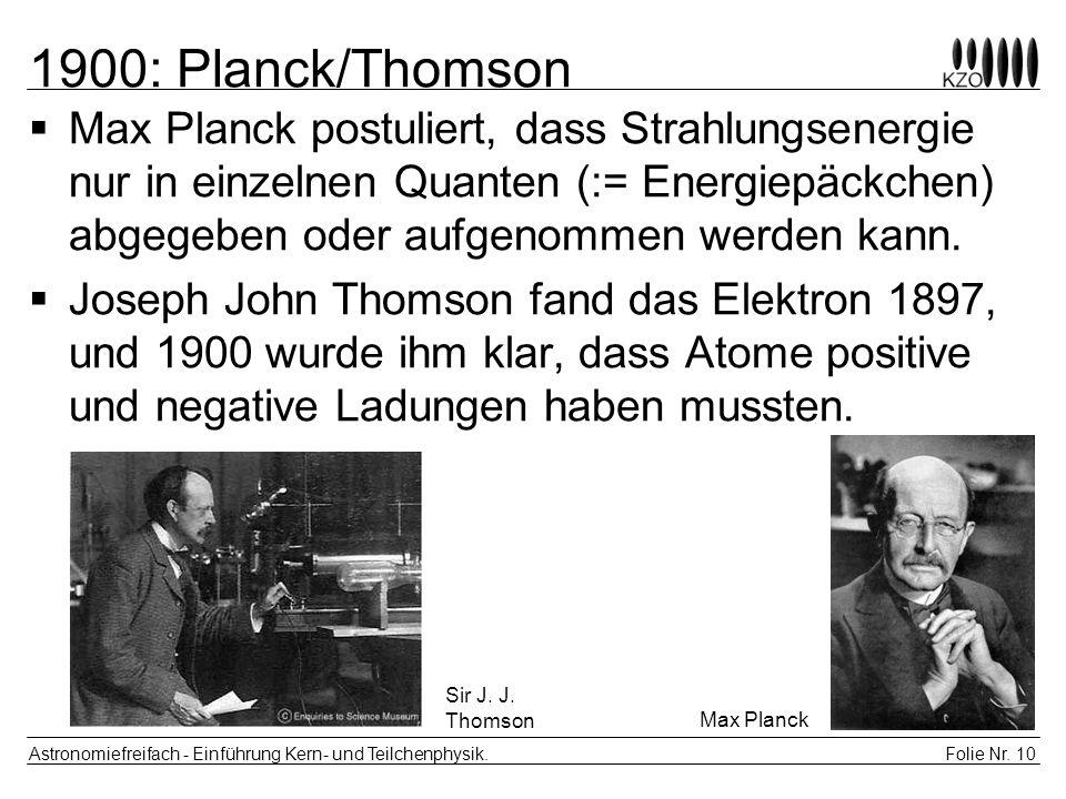 Folie Nr. 10 Astronomiefreifach - Einführung Kern- und Teilchenphysik. 1900: Planck/Thomson Max Planck postuliert, dass Strahlungsenergie nur in einze