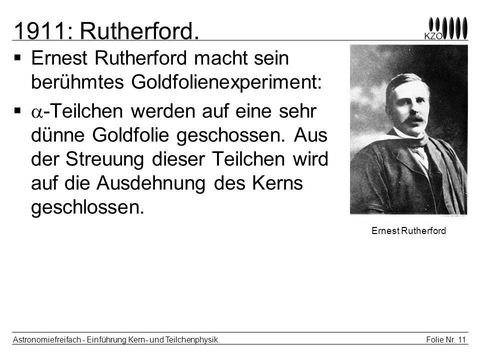 Folie Nr. 11 Astronomiefreifach - Einführung Kern- und Teilchenphysik. 1911: Rutherford. Ernest Rutherford macht sein berühmtes Goldfolienexperiment: