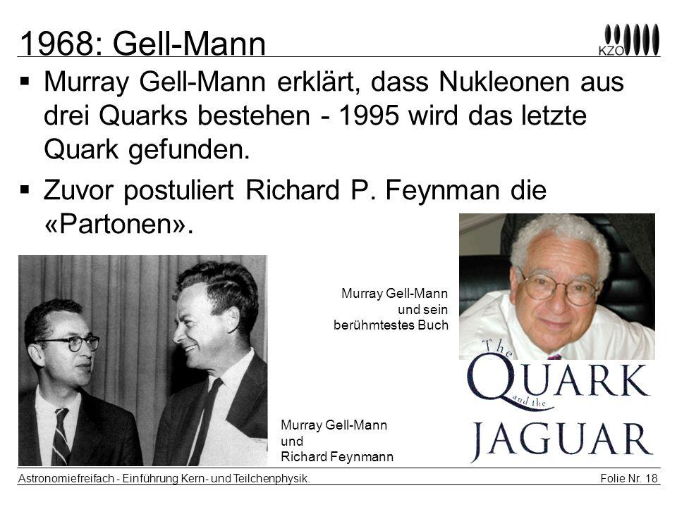 Folie Nr. 18 Astronomiefreifach - Einführung Kern- und Teilchenphysik. 1968: Gell-Mann Murray Gell-Mann erklärt, dass Nukleonen aus drei Quarks besteh