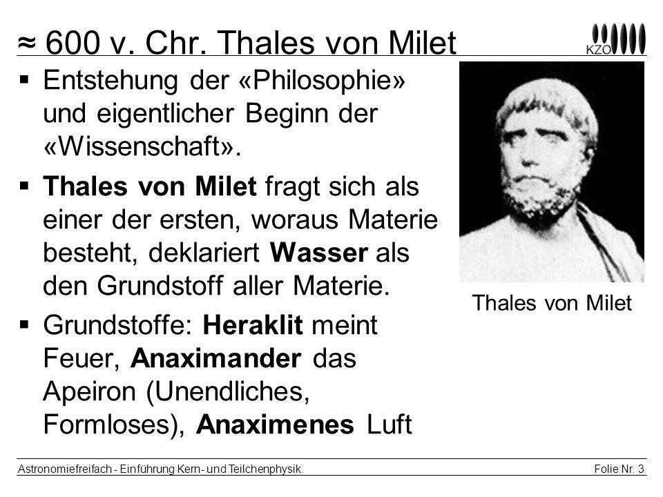 Folie Nr. 3 Astronomiefreifach - Einführung Kern- und Teilchenphysik. 600 v. Chr. Thales von Milet Entstehung der «Philosophie» und eigentlicher Begin