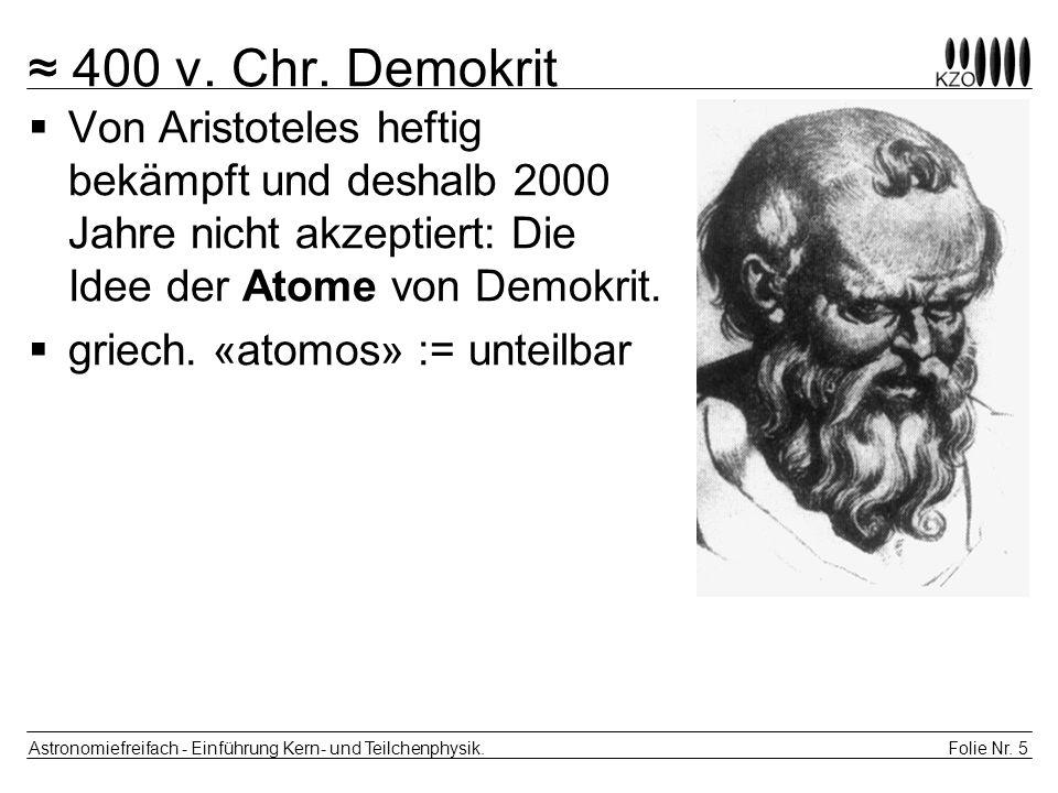 Folie Nr. 5 Astronomiefreifach - Einführung Kern- und Teilchenphysik. 400 v. Chr. Demokrit Von Aristoteles heftig bekämpft und deshalb 2000 Jahre nich