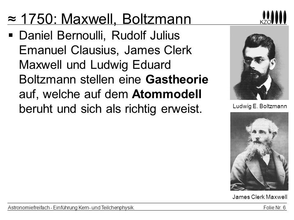 Folie Nr. 6 Astronomiefreifach - Einführung Kern- und Teilchenphysik. 1750: Maxwell, Boltzmann Daniel Bernoulli, Rudolf Julius Emanuel Clausius, James