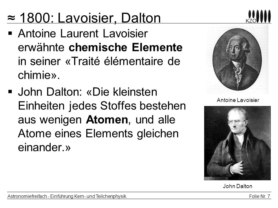 Folie Nr. 7 Astronomiefreifach - Einführung Kern- und Teilchenphysik. 1800: Lavoisier, Dalton Antoine Laurent Lavoisier erwähnte chemische Elemente in
