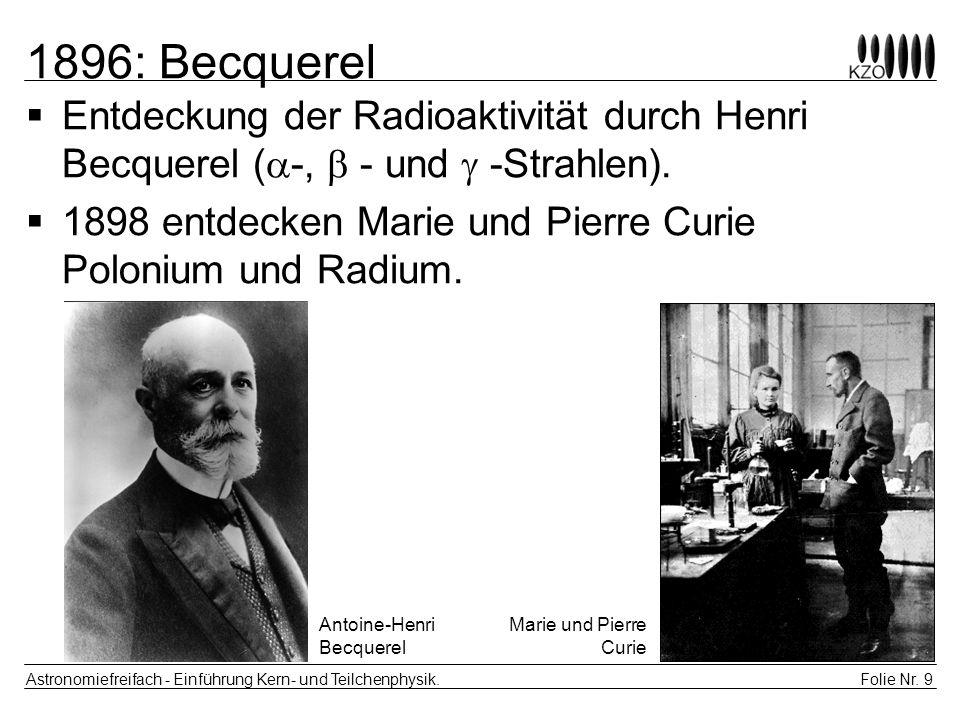 Folie Nr. 9 Astronomiefreifach - Einführung Kern- und Teilchenphysik. 1896: Becquerel Entdeckung der Radioaktivität durch Henri Becquerel ( -, - und -