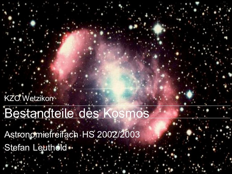 KZO Wetzikon Bestandteile des Kosmos Astronomiefreifach HS 2002/2003 Stefan Leuthold