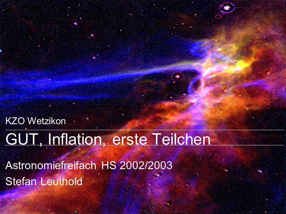 KZO Wetzikon GUT, Inflation, erste Teilchen Astronomiefreifach HS 2002/2003 Stefan Leuthold