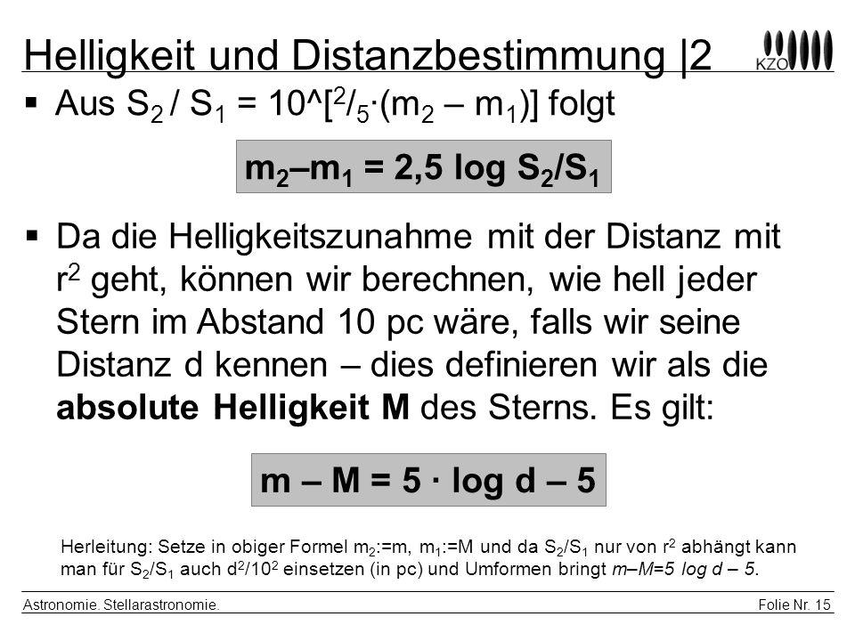 Folie Nr. 15 Astronomie. Stellarastronomie. Helligkeit und Distanzbestimmung |2 Aus S 2 / S 1 = 10^[ 2 / 5 ·(m 2 – m 1 )] folgt m 2 –m 1 = 2,5 log S 2
