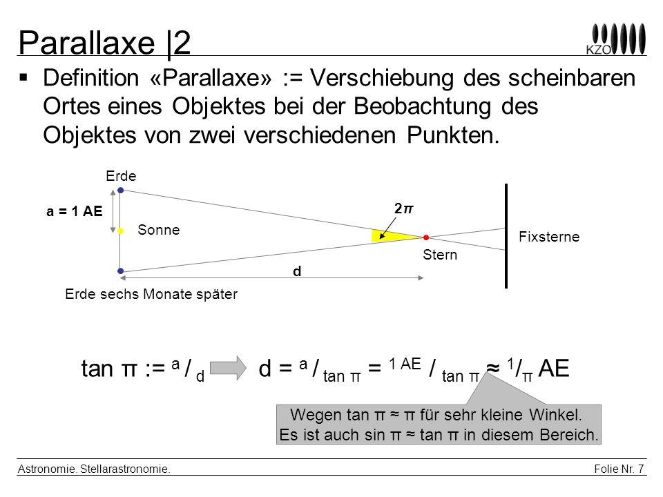 Folie Nr. 7 Astronomie. Stellarastronomie. Parallaxe |2 Definition «Parallaxe» := Verschiebung des scheinbaren Ortes eines Objektes bei der Beobachtun