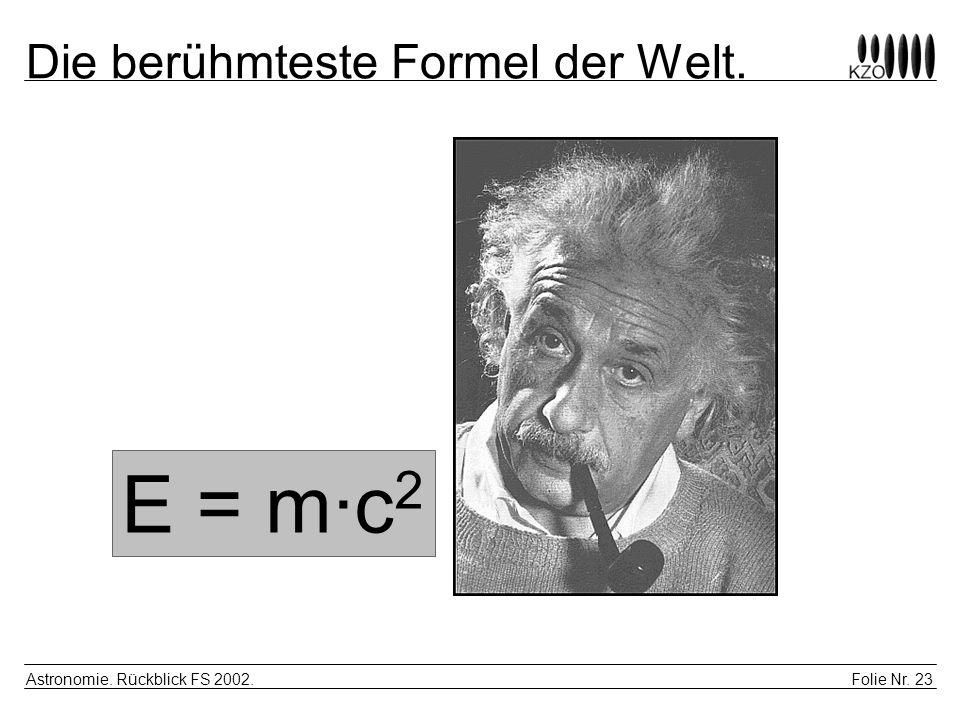 Folie Nr. 23 Astronomie. Rückblick FS 2002. Die berühmteste Formel der Welt. E = m·c 2