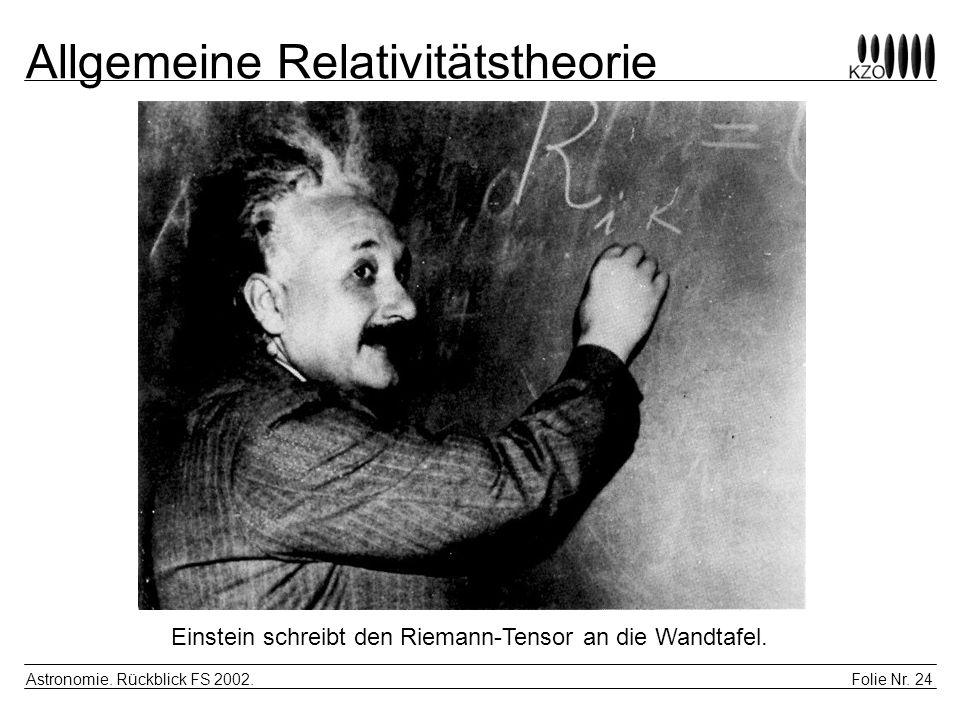 Folie Nr. 24 Astronomie. Rückblick FS 2002. Allgemeine Relativitätstheorie Einstein schreibt den Riemann-Tensor an die Wandtafel.