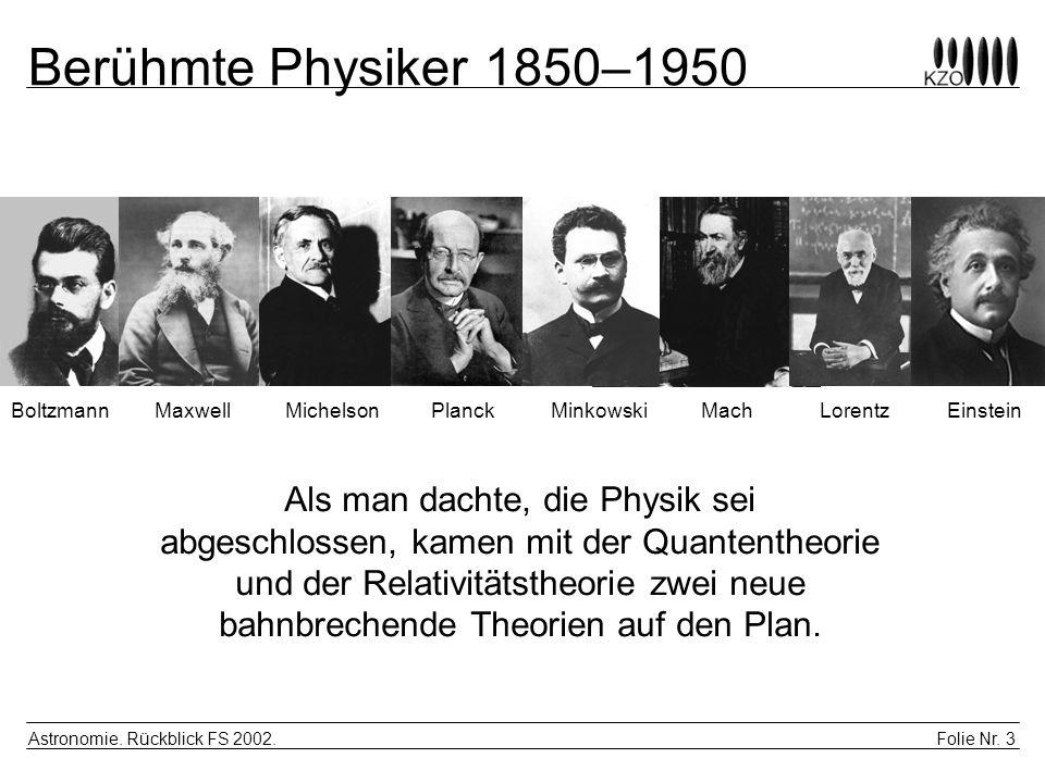 Folie Nr. 3 Astronomie. Rückblick FS 2002. Berühmte Physiker 1850–1950 BoltzmannMaxwellMichelsonPlanckMinkowskiMachLorentzEinstein Als man dachte, die