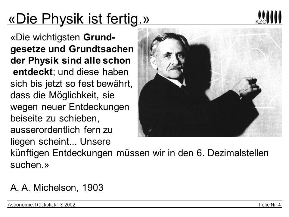 Folie Nr. 4 Astronomie. Rückblick FS 2002. «Die Physik ist fertig.» «Die wichtigsten Grund- gesetze und Grundtsachen der Physik sind alle schon entdec