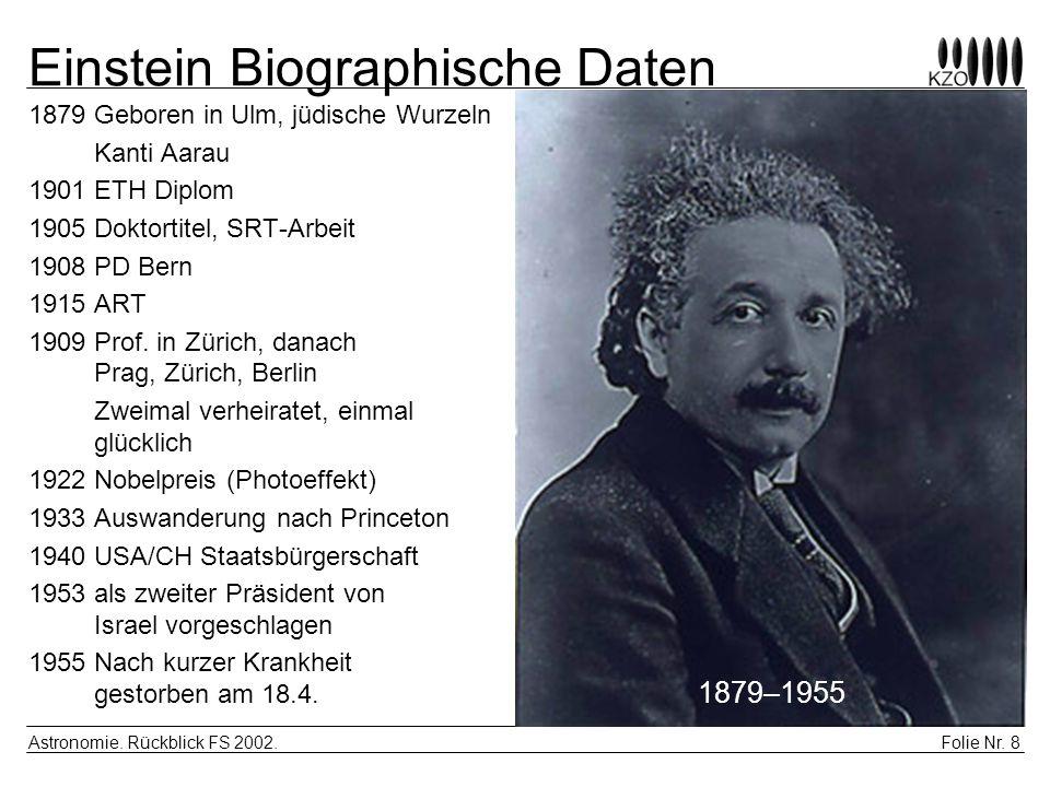 Folie Nr. 8 Astronomie. Rückblick FS 2002. Einstein Biographische Daten 1879Geboren in Ulm, jüdische Wurzeln Kanti Aarau 1901 ETH Diplom 1905 Doktorti