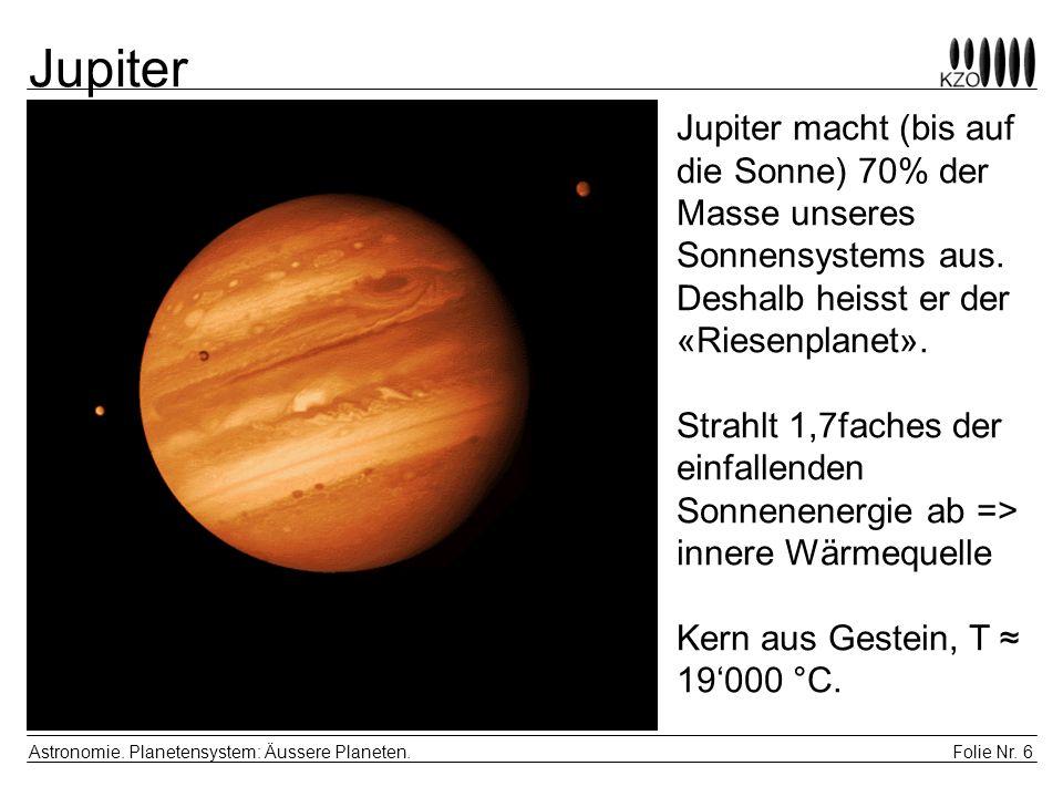 Folie Nr. 6 Astronomie. Planetensystem: Äussere Planeten. Jupiter Jupiter macht (bis auf die Sonne) 70% der Masse unseres Sonnensystems aus. Deshalb h