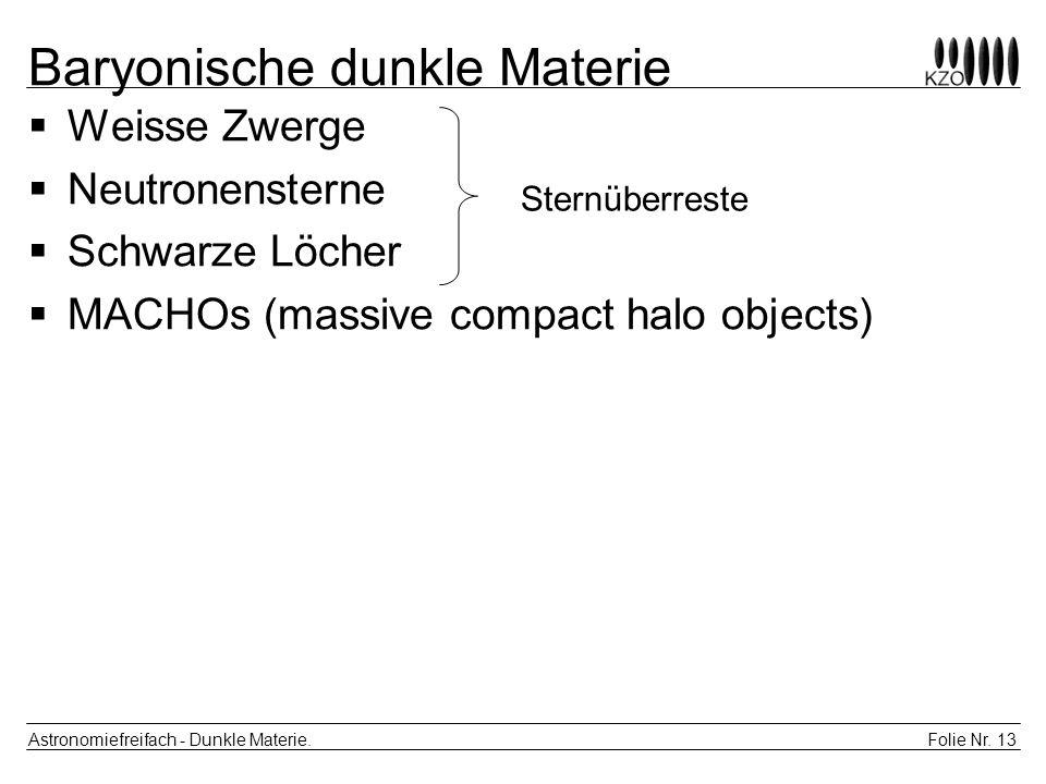 Folie Nr. 13 Astronomiefreifach - Dunkle Materie. Baryonische dunkle Materie Weisse Zwerge Neutronensterne Schwarze Löcher MACHOs (massive compact hal