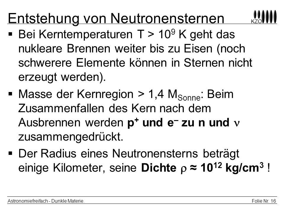 Folie Nr. 16 Astronomiefreifach - Dunkle Materie. Entstehung von Neutronensternen Bei Kerntemperaturen T > 10 9 K geht das nukleare Brennen weiter bis