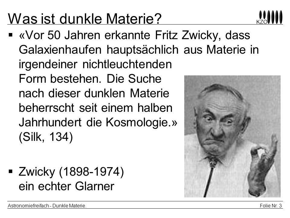 Folie Nr. 3 Astronomiefreifach - Dunkle Materie. Was ist dunkle Materie? «Vor 50 Jahren erkannte Fritz Zwicky, dass Galaxienhaufen hauptsächlich aus M