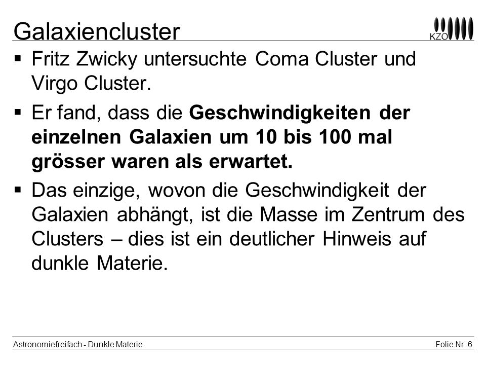 Folie Nr. 6 Astronomiefreifach - Dunkle Materie. Galaxiencluster Fritz Zwicky untersuchte Coma Cluster und Virgo Cluster. Er fand, dass die Geschwindi
