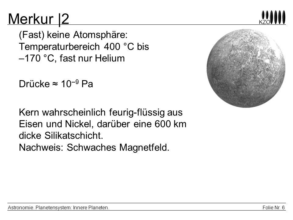 Folie Nr. 6 Astronomie. Planetensystem: Innere Planeten. Merkur |2 (Fast) keine Atomsphäre: Temperaturbereich 400 °C bis –170 °C, fast nur Helium Drüc
