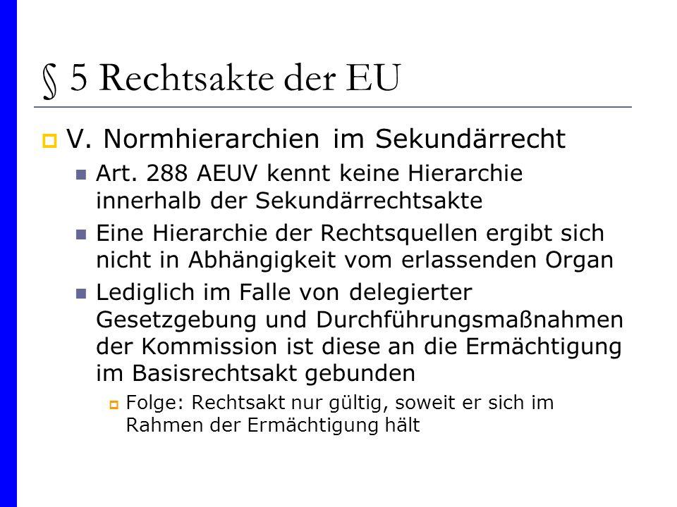 § 5 Rechtsakte der EU V. Normhierarchien im Sekundärrecht Art. 288 AEUV kennt keine Hierarchie innerhalb der Sekundärrechtsakte Eine Hierarchie der Re