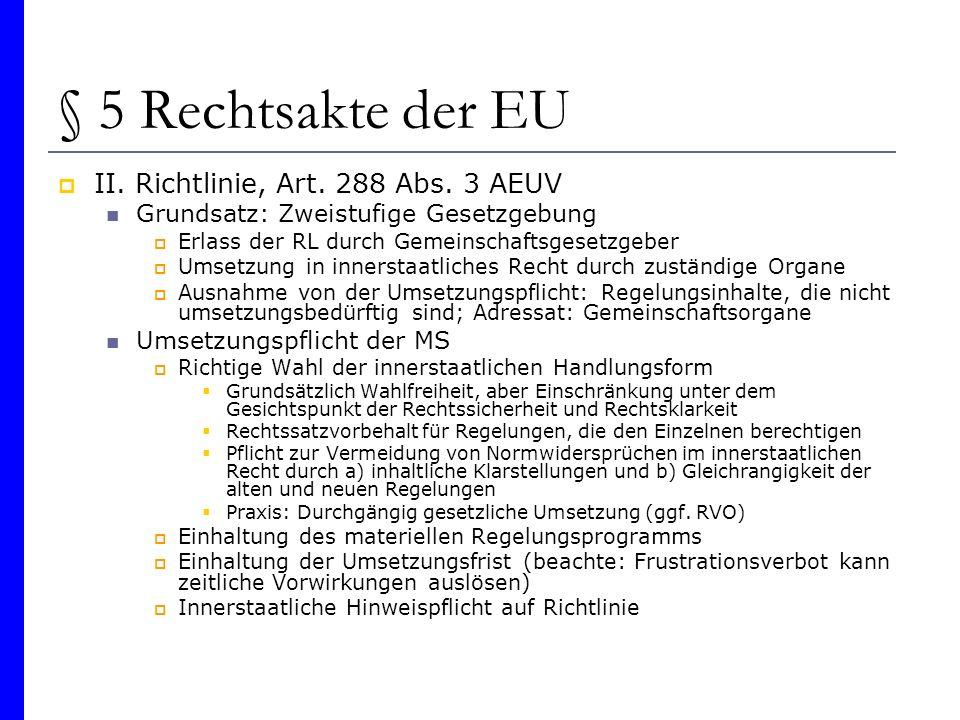 § 5 Rechtsakte der EU II. Richtlinie, Art. 288 Abs. 3 AEUV Grundsatz: Zweistufige Gesetzgebung Erlass der RL durch Gemeinschaftsgesetzgeber Umsetzung