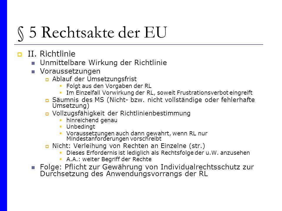 § 5 Rechtsakte der EU II. Richtlinie Unmittelbare Wirkung der Richtlinie Voraussetzungen Ablauf der Umsetzungsfrist Folgt aus den Vorgaben der RL Im E